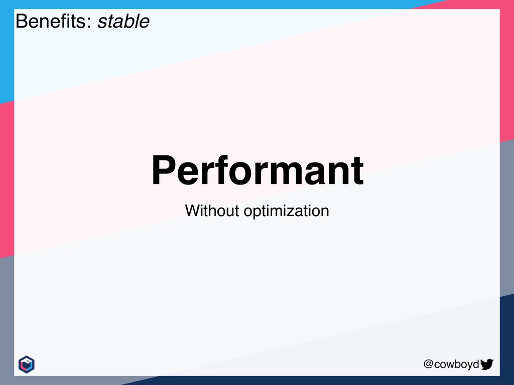 @cowboyd Benefits: stable Performant Without opt...