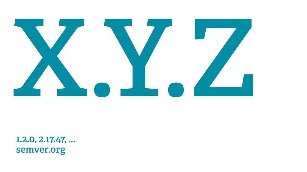 X.Y.Z 1.2.0, 2.17.47, ... semver.org