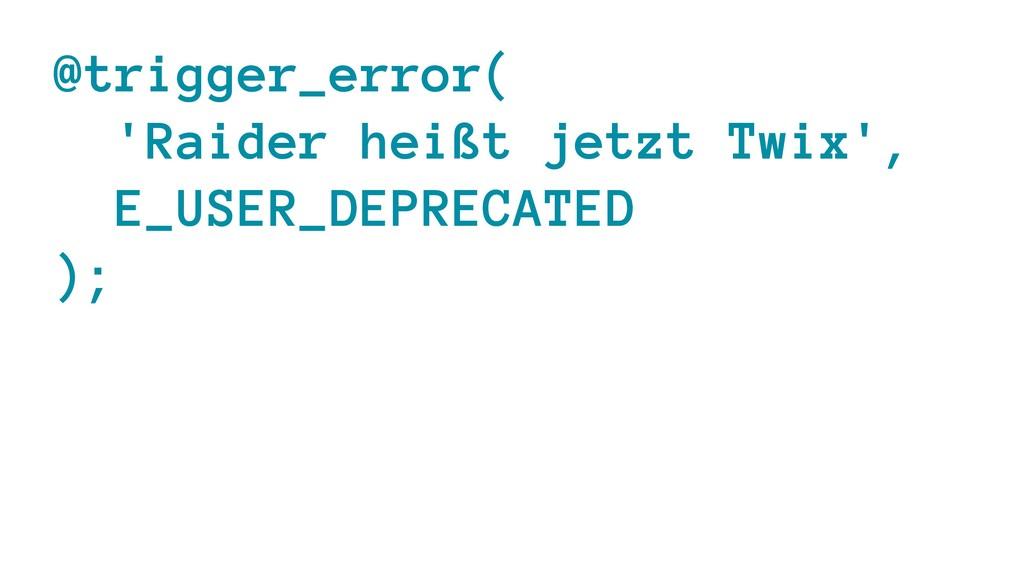@trigger_error( 'Raider heißt jetzt Twix', E_US...