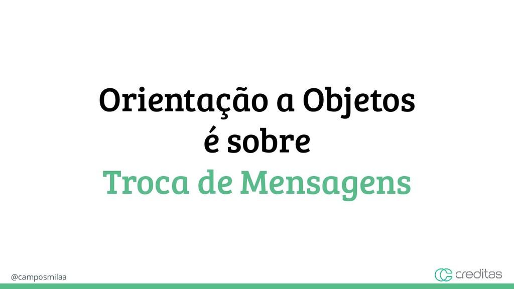 @camposmilaa Orientação a Objetos é sobre Troca...