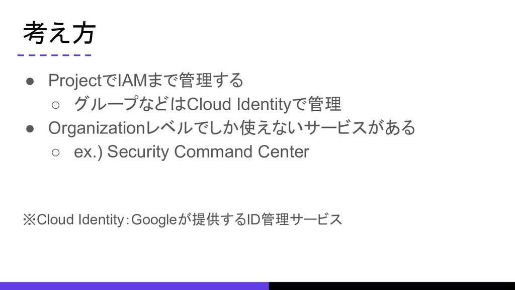 考え方 ● ProjectでIAMまで管理する ○ グループなどはCloud Identity...