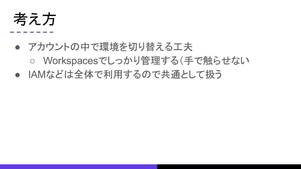 考え方 ● アカウントの中で環境を切り替える工夫 ○ Workspacesでしっかり管理する(...