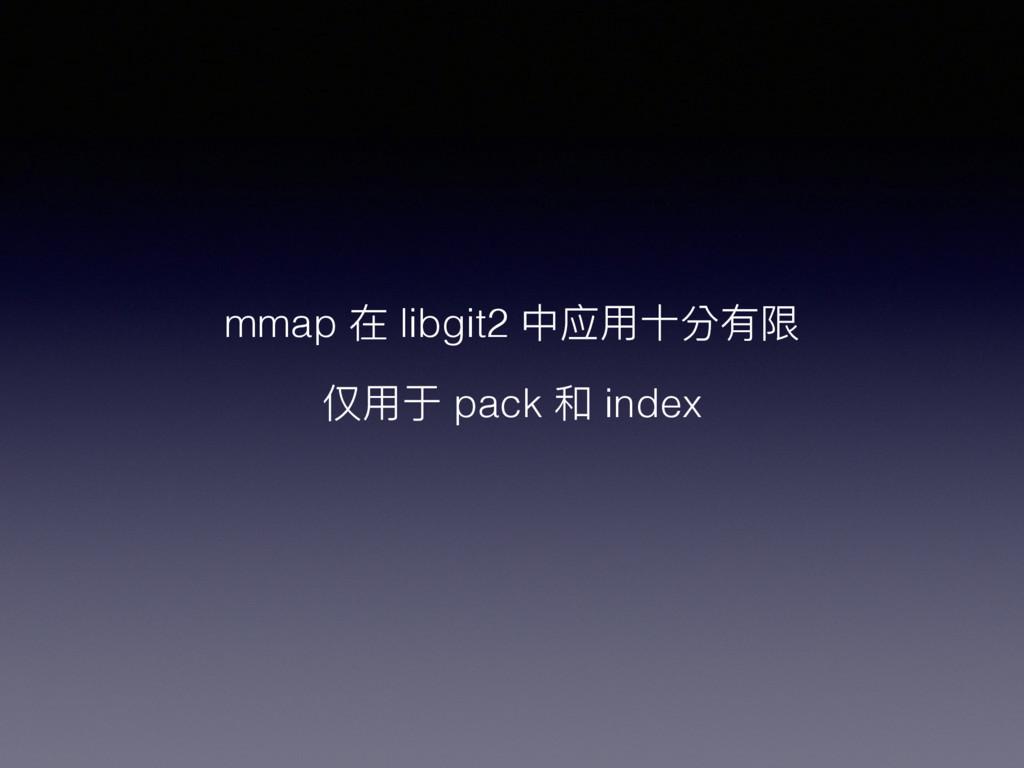 mmap 在 libgit2 中应⽤用⼗十分有限 仅⽤用于 pack 和 index
