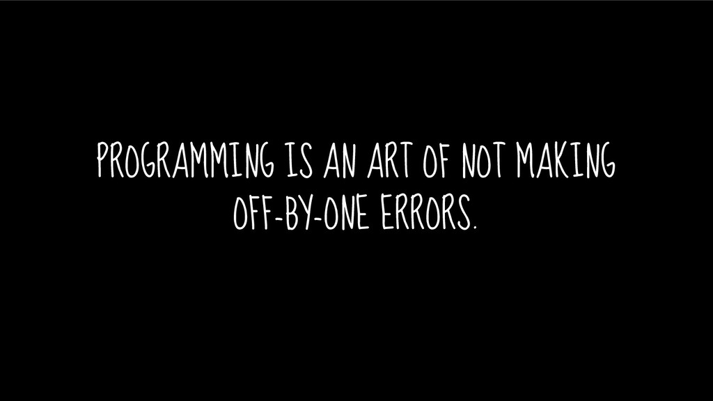 PROGRAMMING IS AN ART OF NOT MAKING OFF-BY-ONE ...