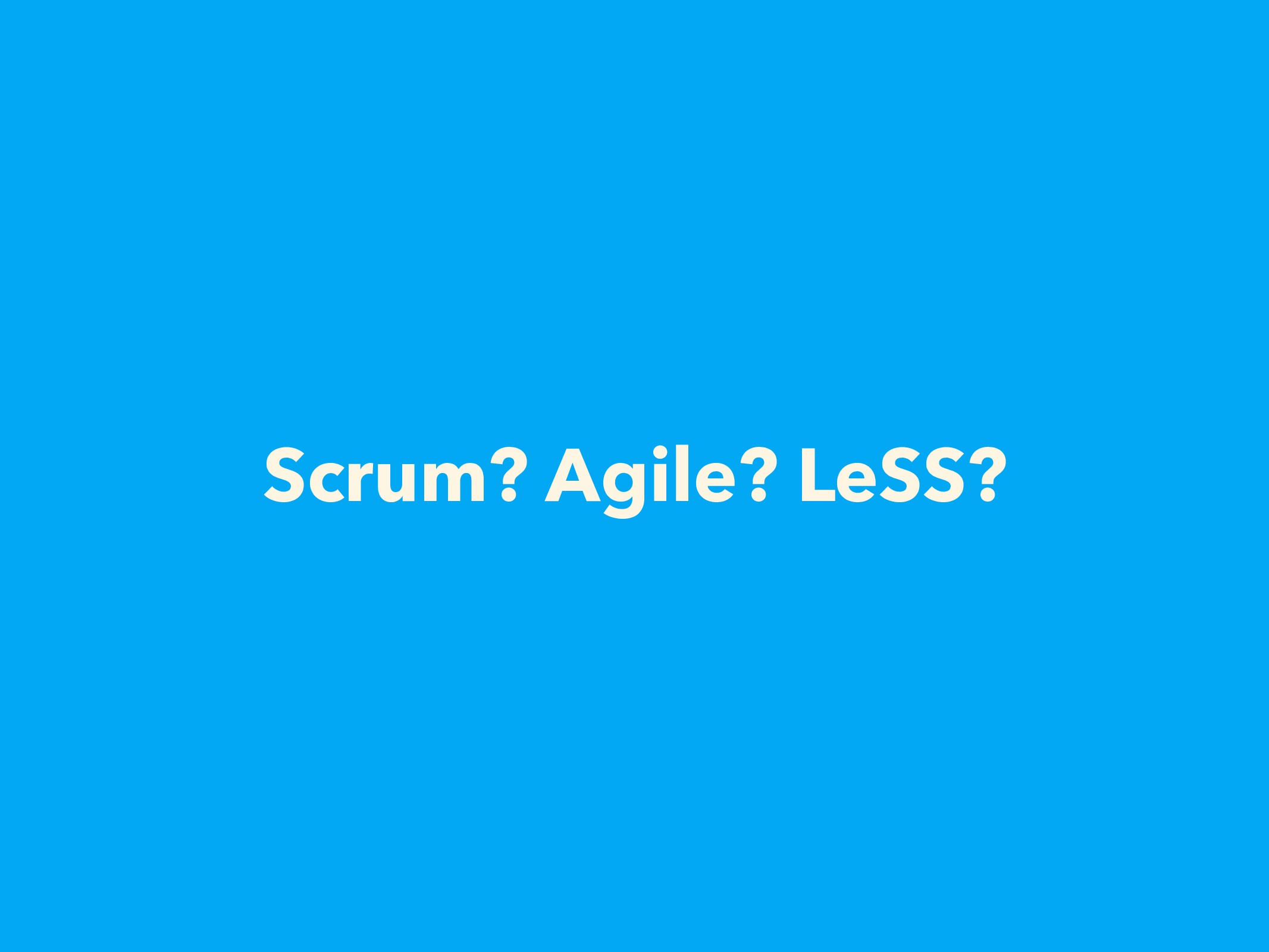 Scrum? Agile? LeSS?