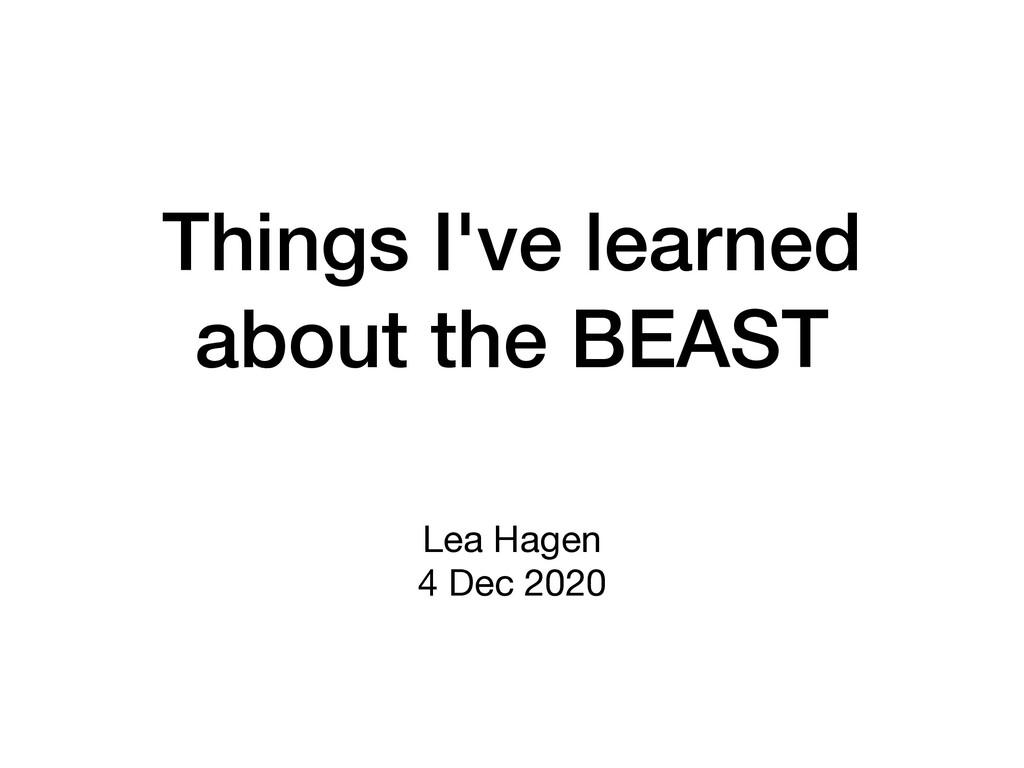 Things I've learned about the BEAST Lea Hagen  ...
