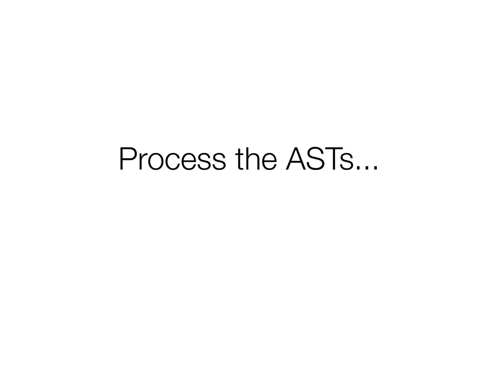 Process the ASTs...