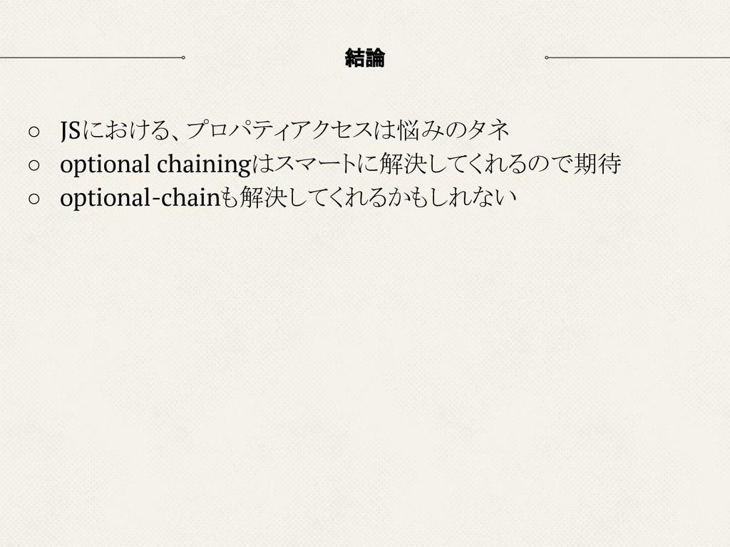 結論 ○ JSにおける、プロパティアクセスは悩みのタネ ○ optional chaining...