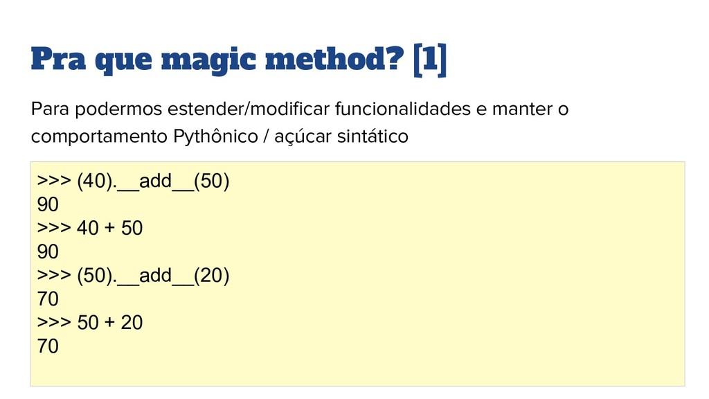 Pra que magic method? [1] Para podermos estende...
