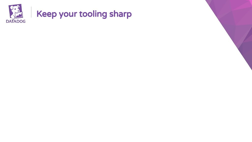 Keep your tooling sharp