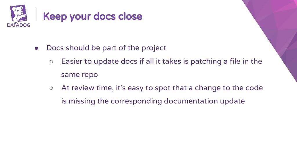 Keep your docs close ● Docs should be part of t...