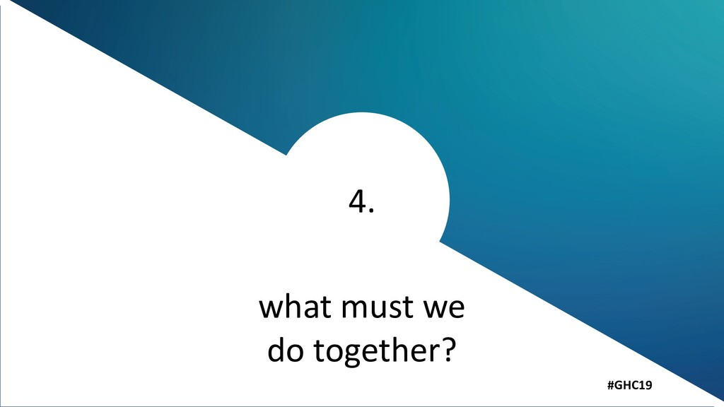 4. #GHC19 what must we do together?