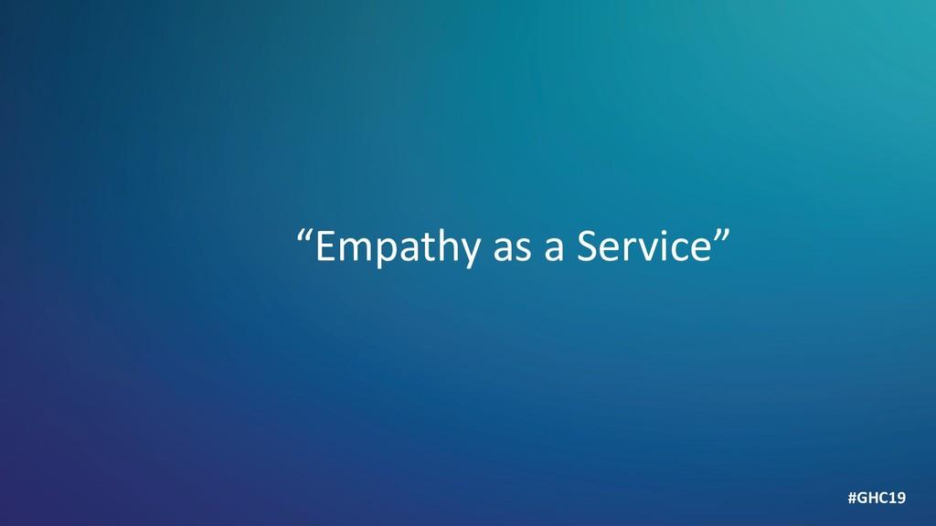"""Empathy as a Service"" #GHC19"