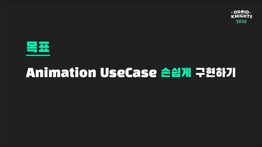 Animation UseCase 손쉽게 구현하기 목표