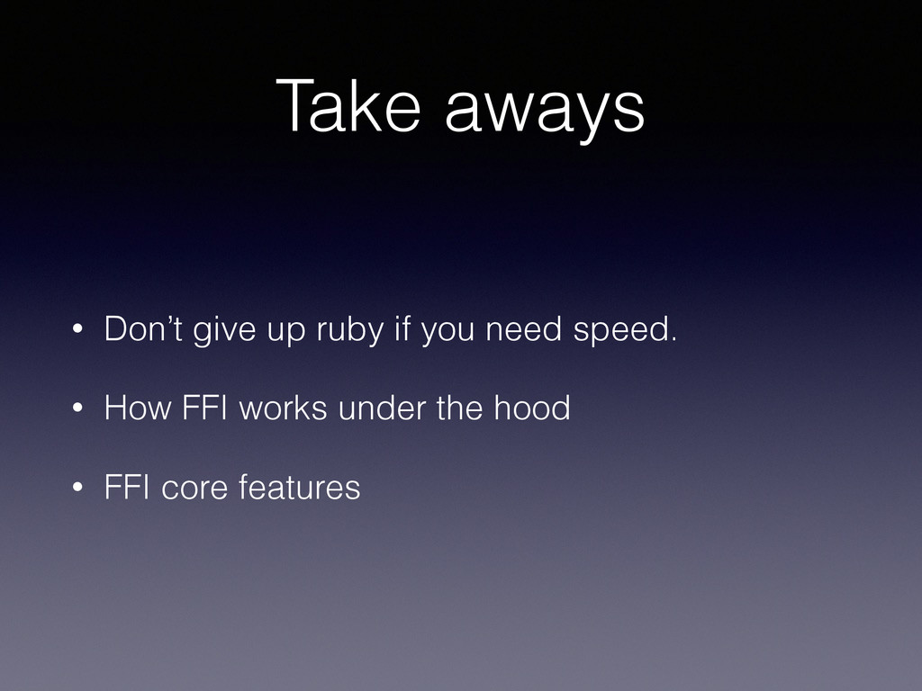 Take aways • Don't give up ruby if you need spe...