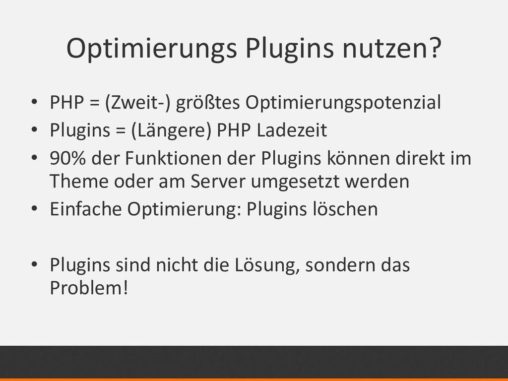 Optimierungs Plugins nutzen? • PHP = (Zweit-) g...
