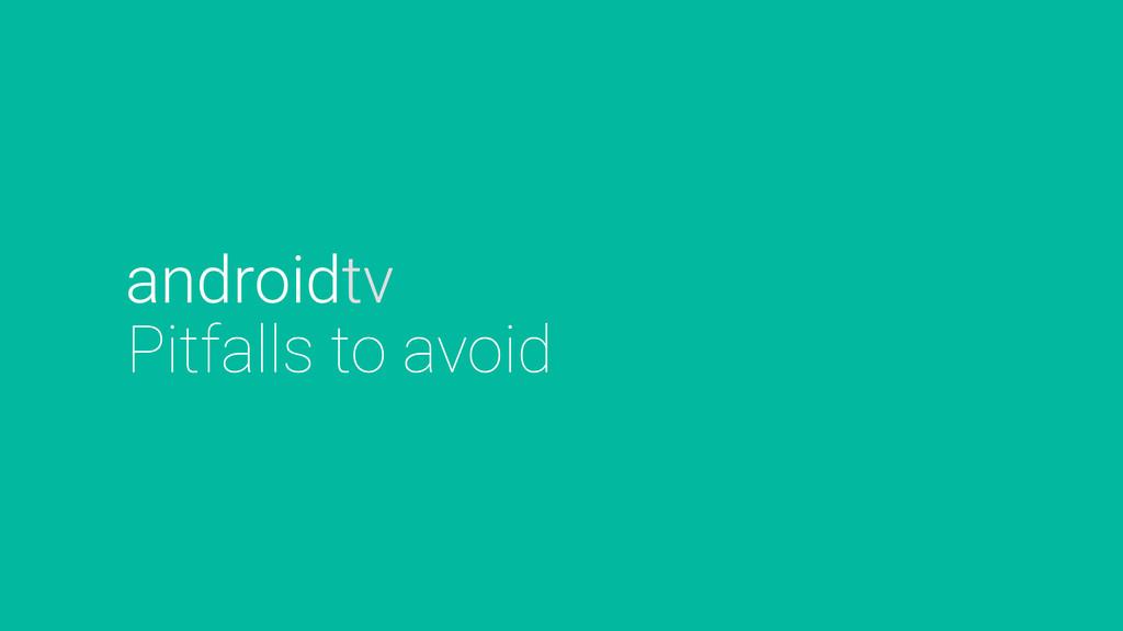 Pitfalls to avoid androidtv