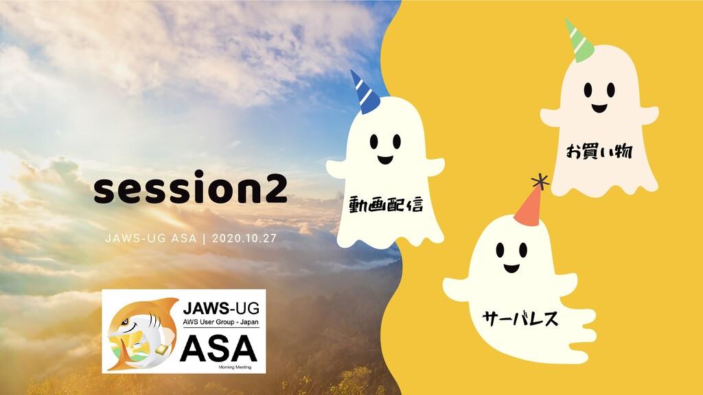 session2 JAWS-UG ASA | 2020.10.27 動画配信 お買い物 サーバ...