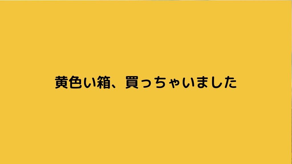 黄色い箱、買っちゃいました
