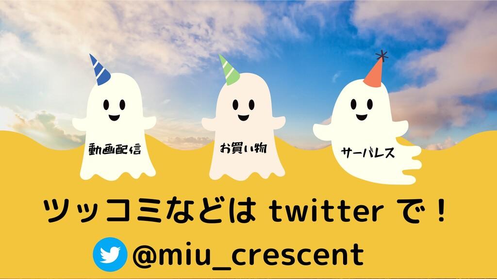 ツッコミなどは twitter で! @miu_crescent 動画配信 お買い物 サーバレス