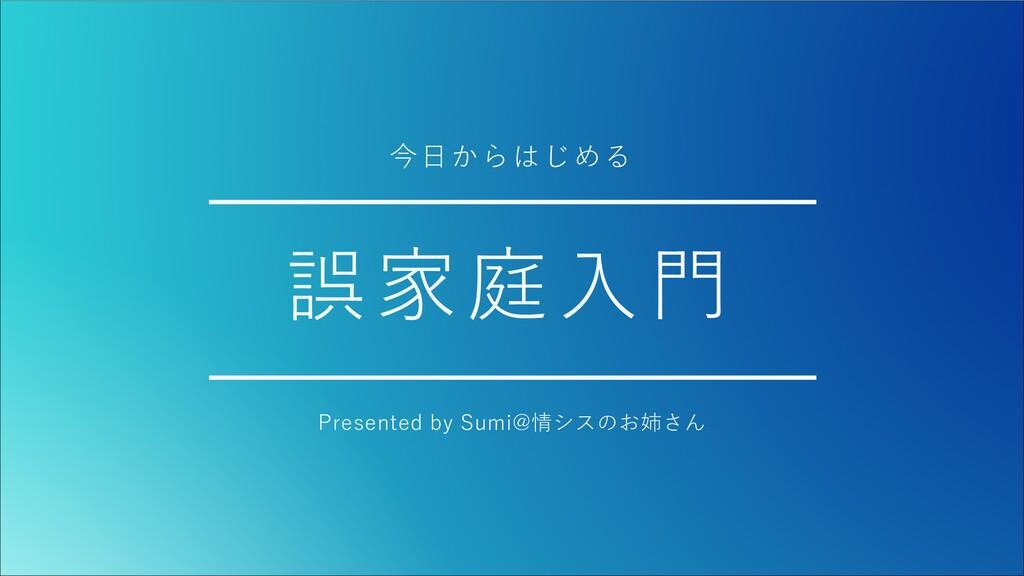 誤家庭⼊⾨ Presented by Sumi@情シスのお姉さん 今⽇からはじめる