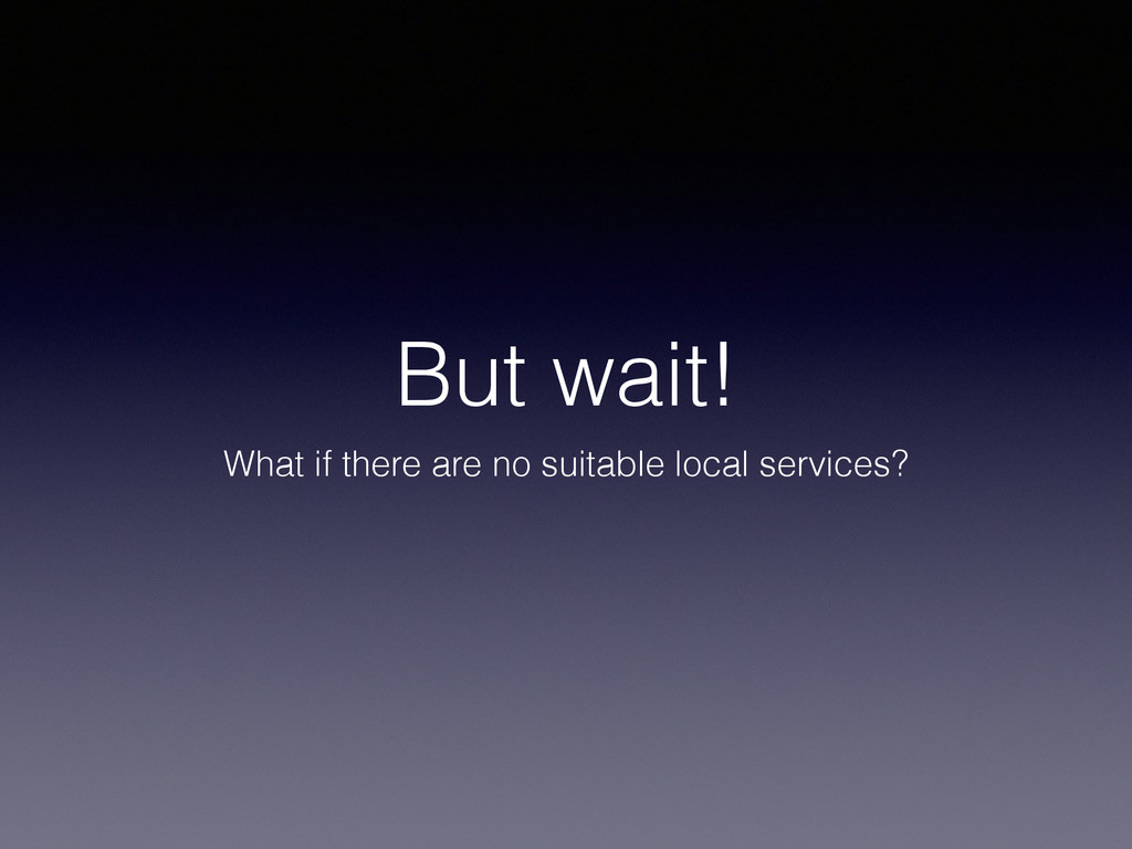 But wait! What if there are no suitable local s...