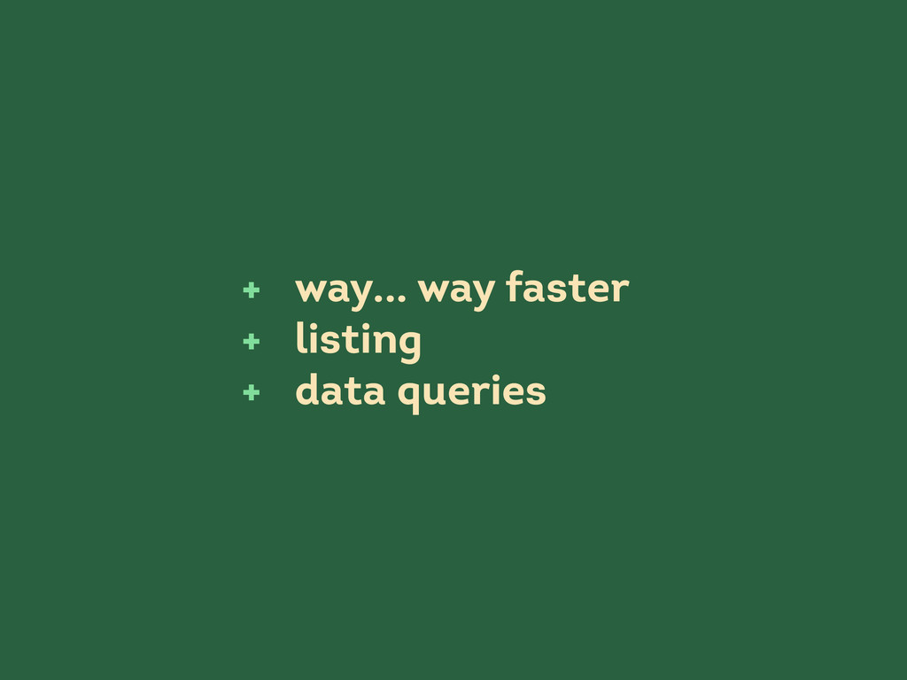 way... way faster listing data queries + + +