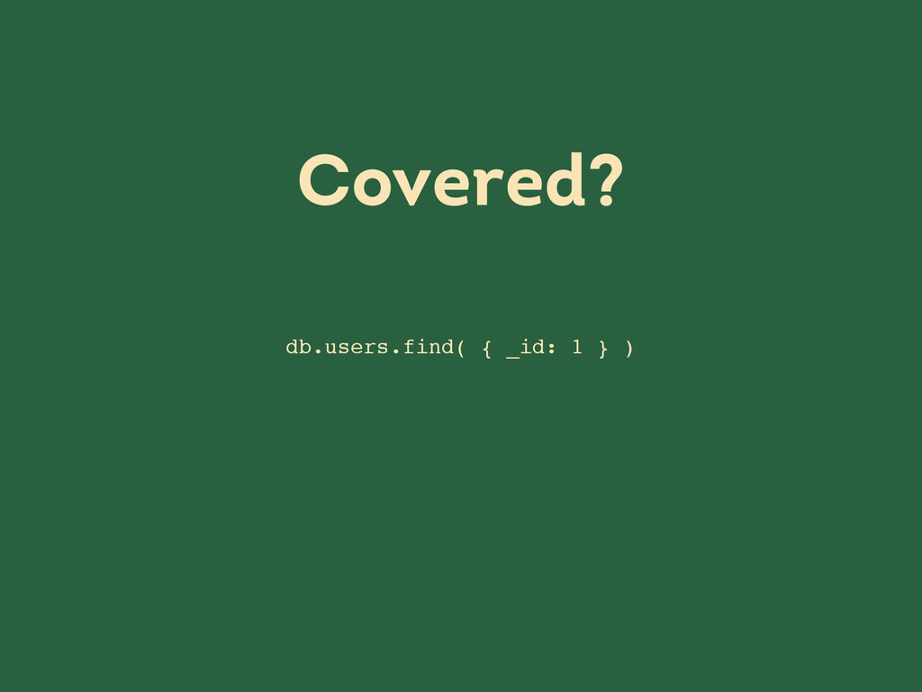 db.users.find( { _id: 1 } ) Covered?