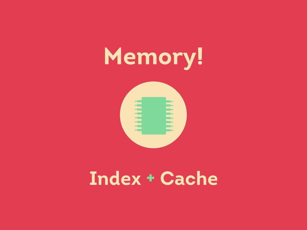 Memory! Index + Cache