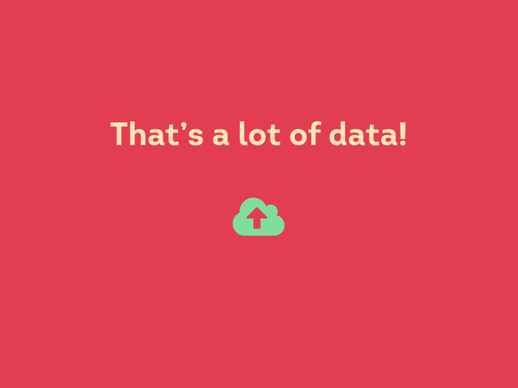 That's a lot of data! 