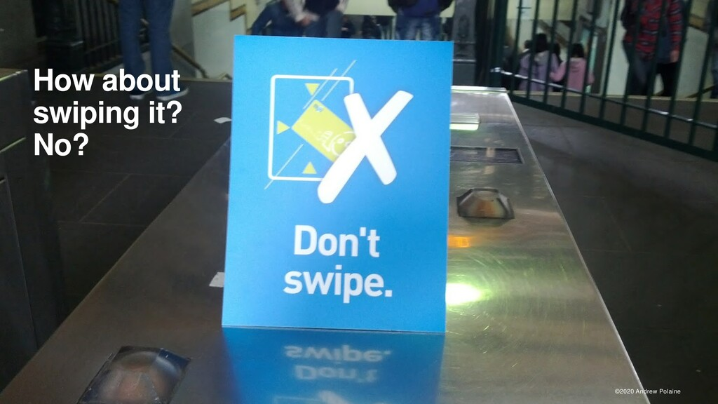 ©2020 Andrew Polaine How about swiping it? No?