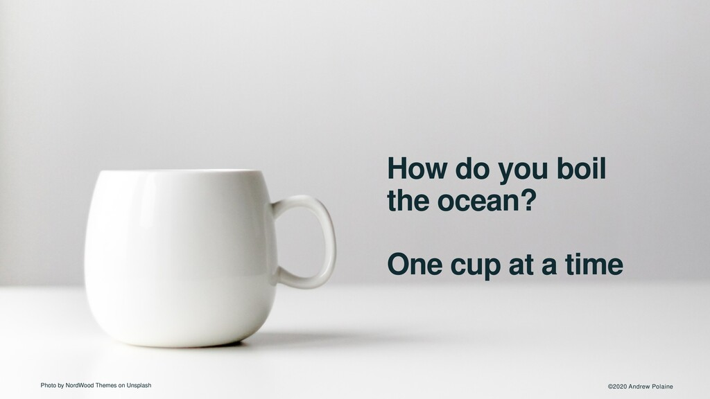 ©2020 Andrew Polaine How do you boil the ocean?...