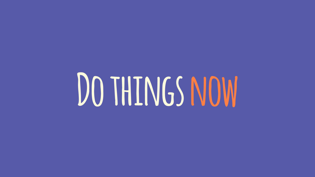 Do things now