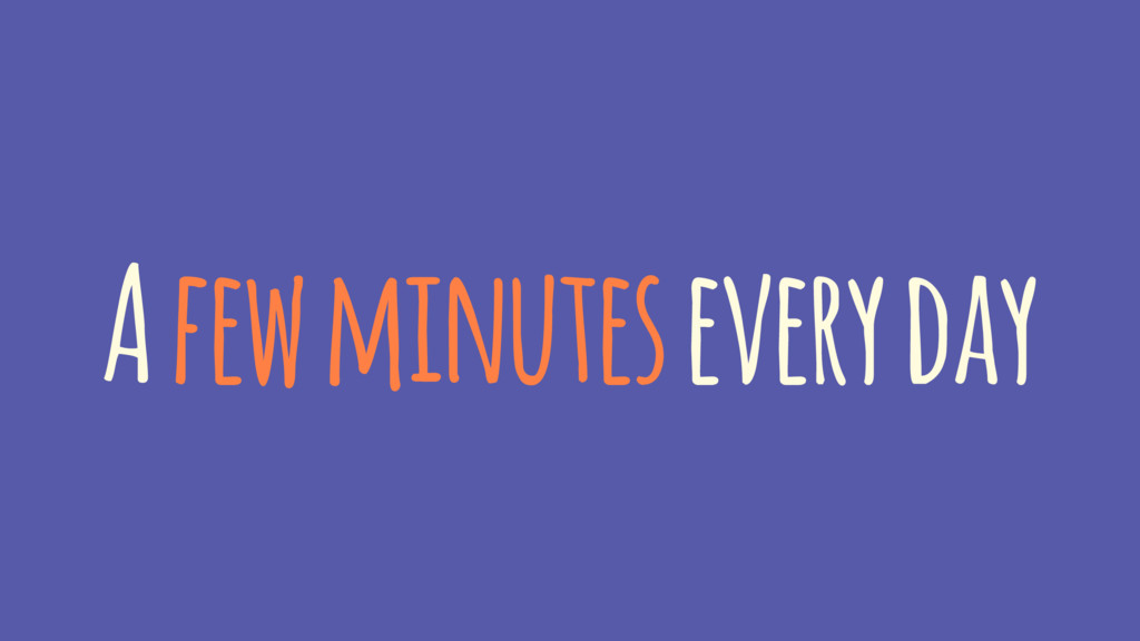 A few minutes every day