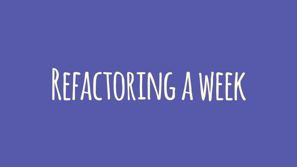 Refactoring a week