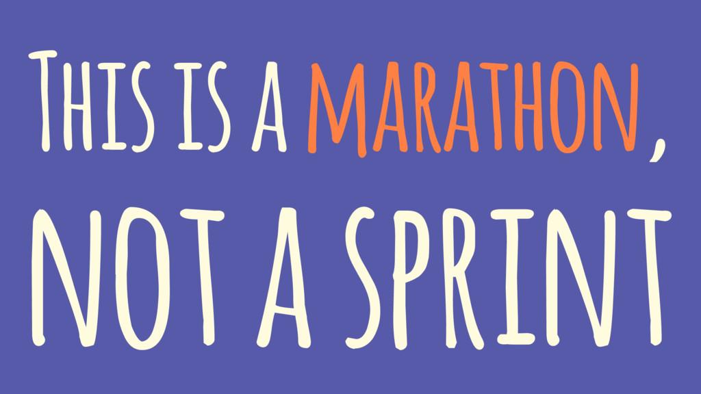 This is a marathon, not a sprint