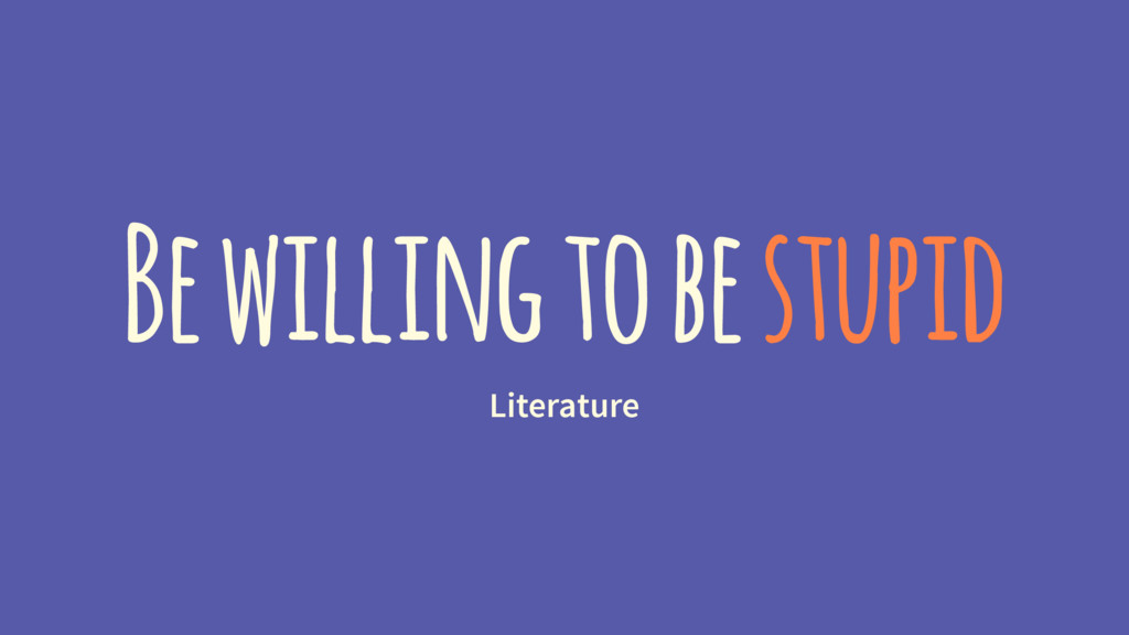 Be willing to be stupid Literature