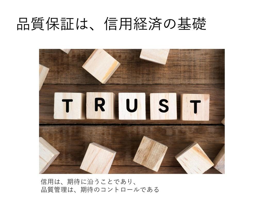 品質保証は、信用経済の基礎 信用は、期待に沿うことであり、 品質管理は、期待のコントロールである