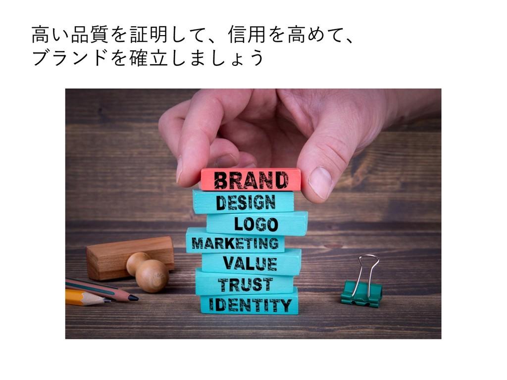 高い品質を証明して、信用を高めて、 ブランドを確立しましょう