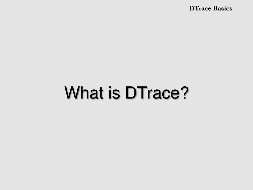 DTrace Basics What is DTrace?!