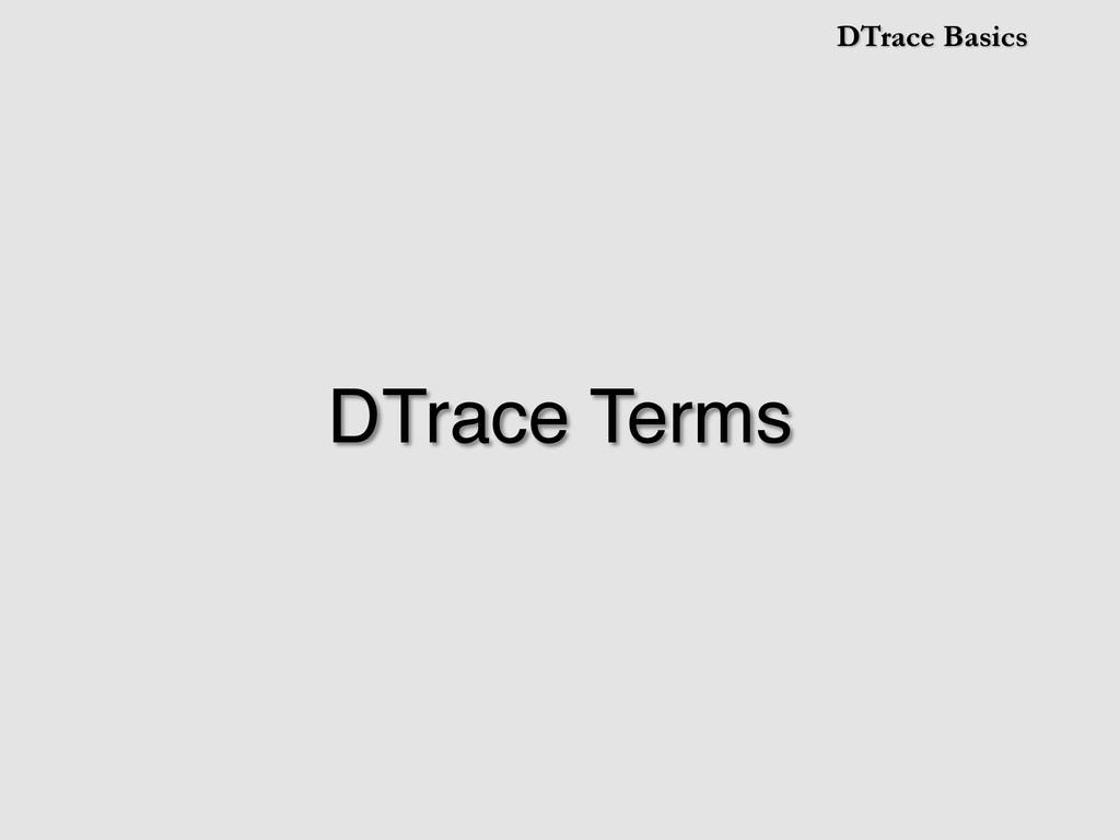 DTrace Basics DTrace Terms!