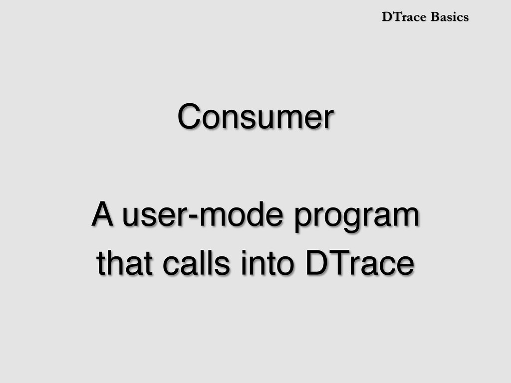 DTrace Basics Consumer! ! A user-mode program! ...