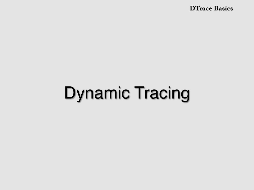 DTrace Basics Dynamic Tracing!