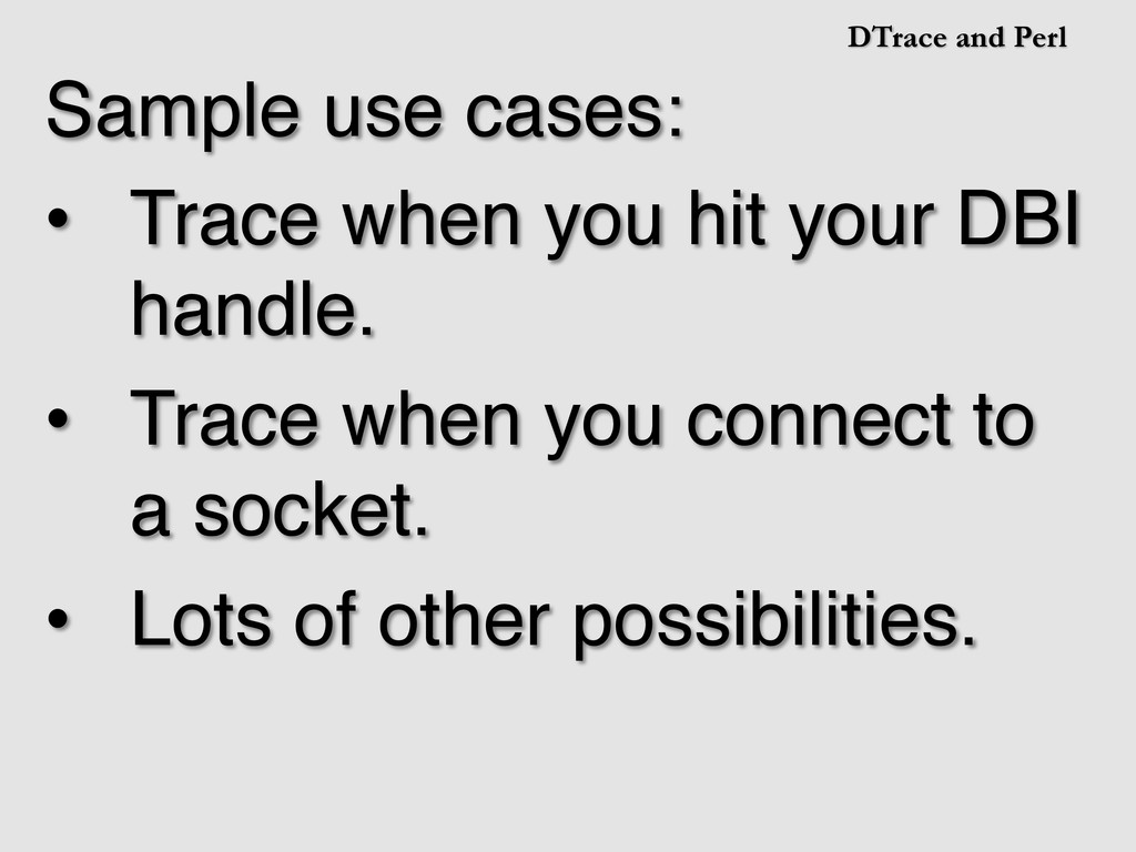 DTrace and Perl Sample use cases:! •  Trace whe...