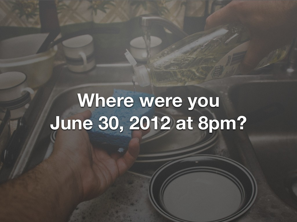 Where were you June 30, 2012 at 8pm?