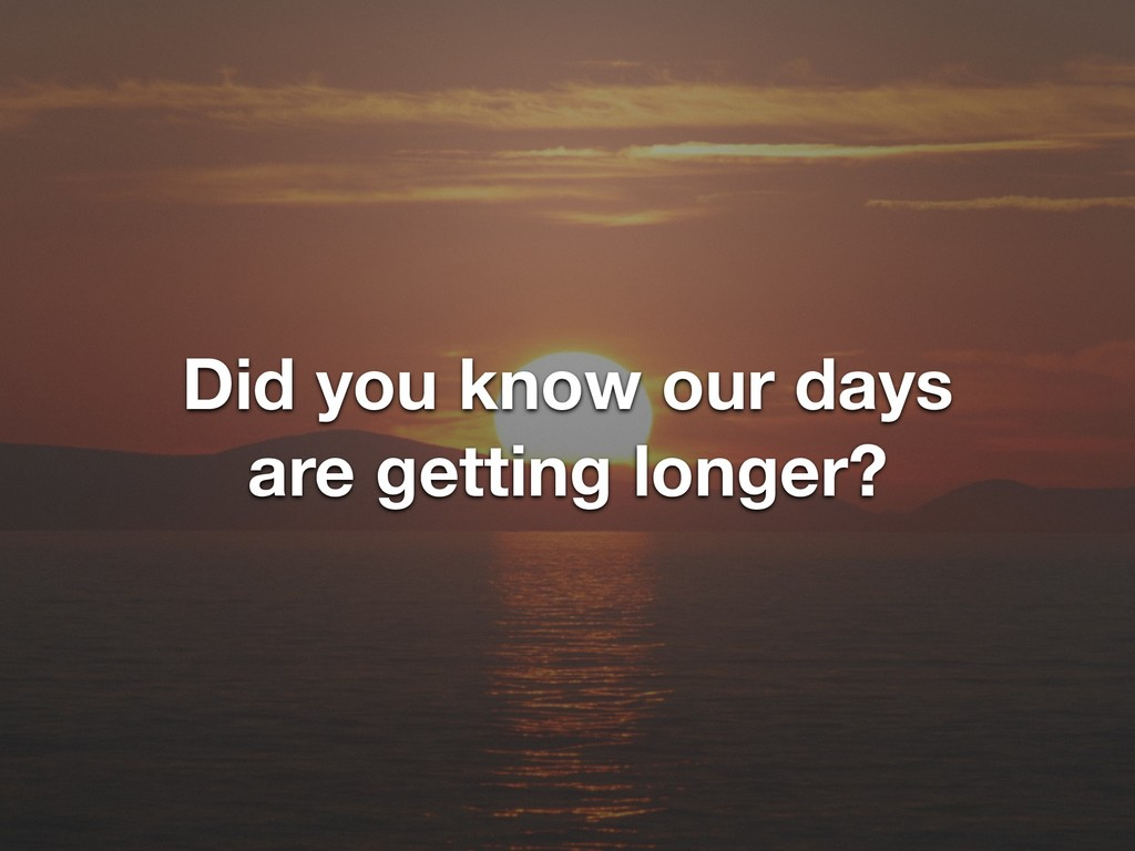 Did you know our days are getting longer?