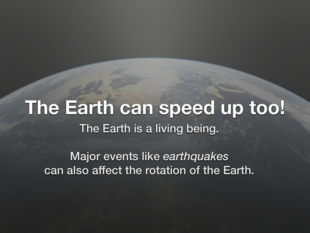 The Earth can speed up too! The Earth is a livi...