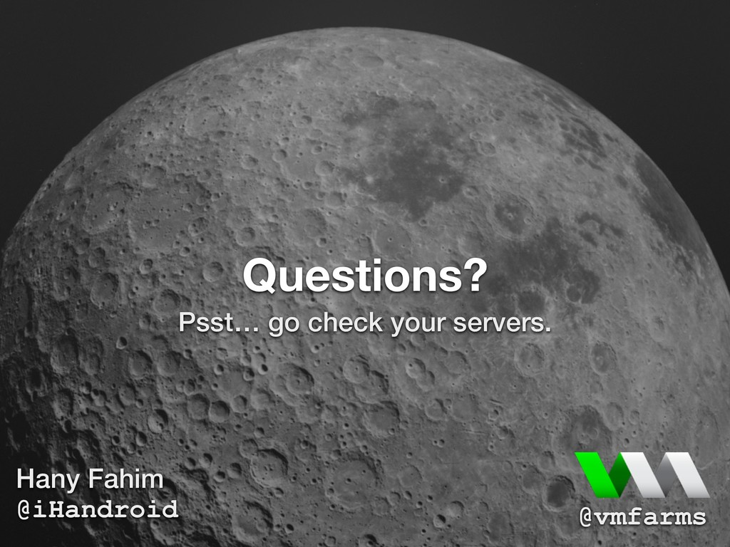 Questions? Psst… go check your servers. Hany Fa...
