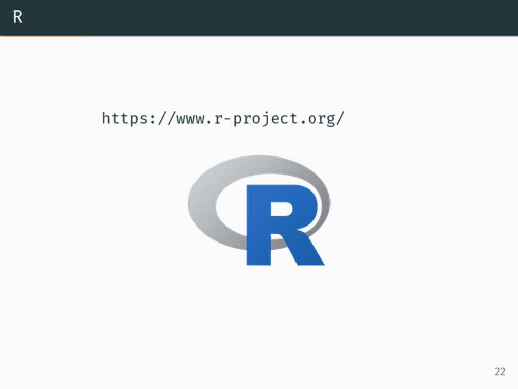 R https://www.r-project.org/ 22