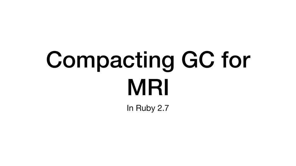Compacting GC for MRI In Ruby 2.7